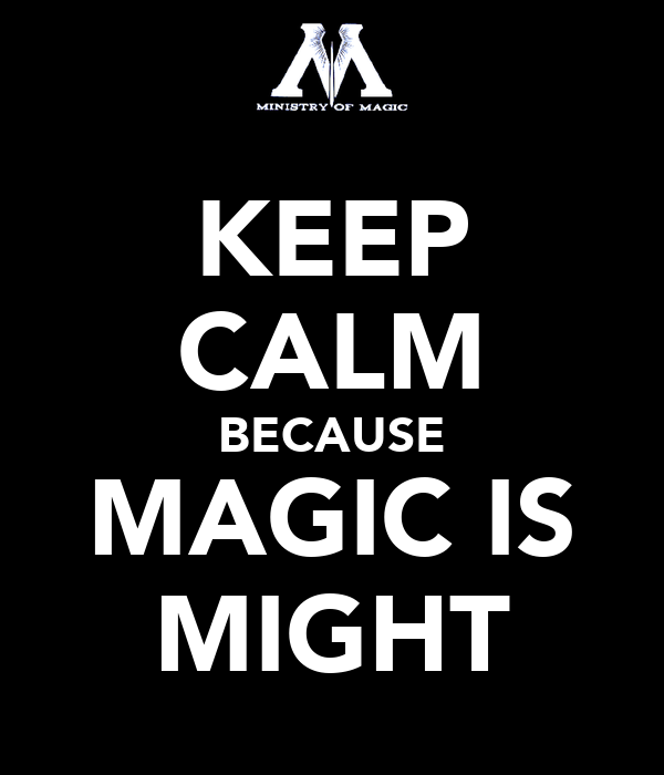 KEEP CALM BECAUSE MAGIC IS MIGHT