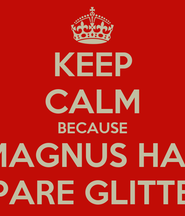 KEEP CALM BECAUSE MAGNUS HAS SPARE GLITTER