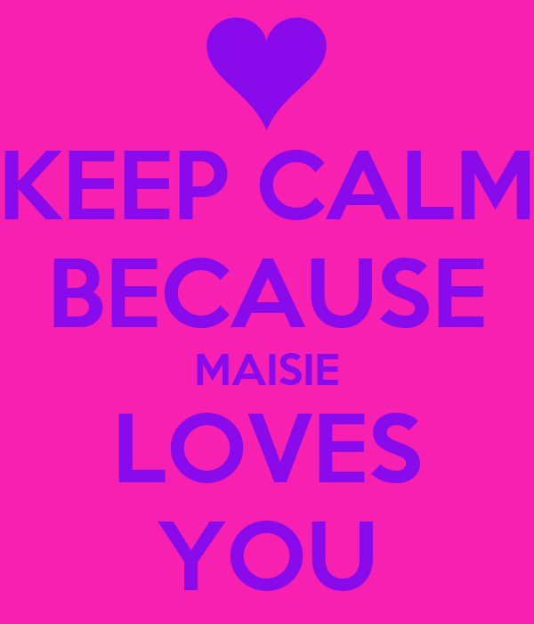 KEEP CALM BECAUSE MAISIE LOVES YOU