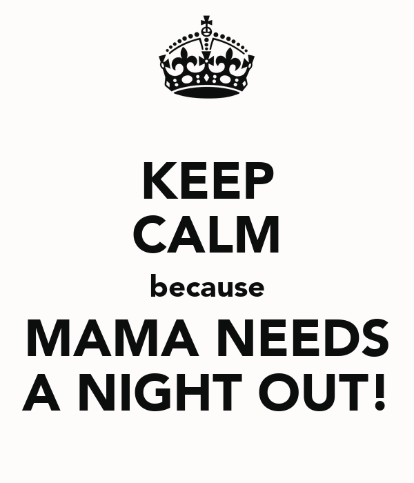 KEEP CALM because MAMA NEEDS A NIGHT OUT!