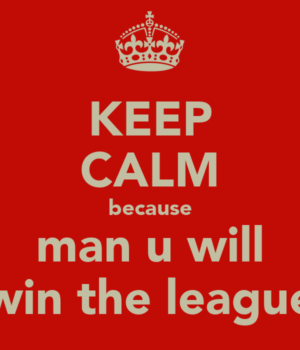 KEEP CALM because man u will win the league