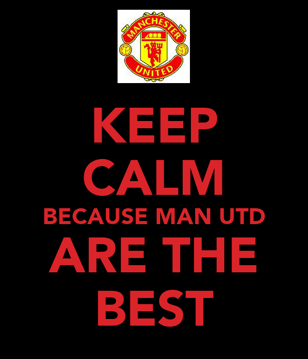 KEEP CALM BECAUSE MAN UTD ARE THE BEST