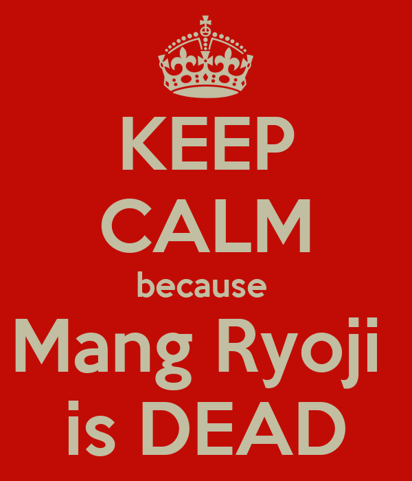 KEEP CALM because  Mang Ryoji  is DEAD