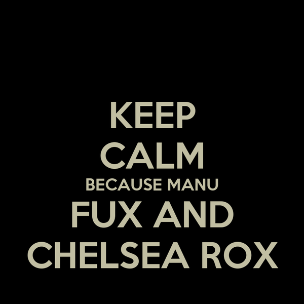 KEEP CALM BECAUSE MANU FUX AND CHELSEA ROX