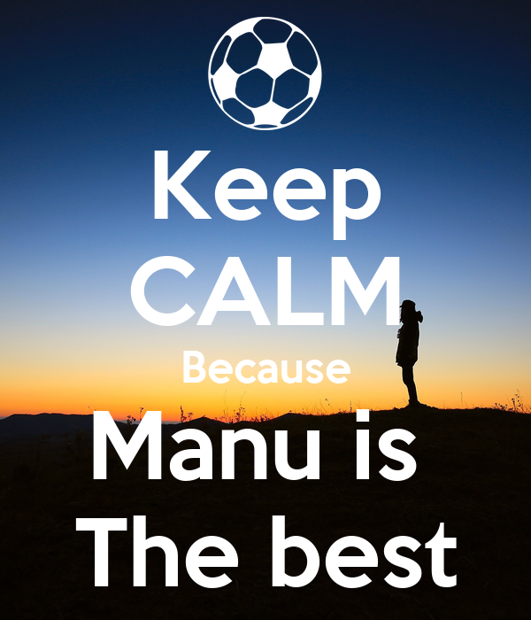 Keep CALM Because Manu is  The best