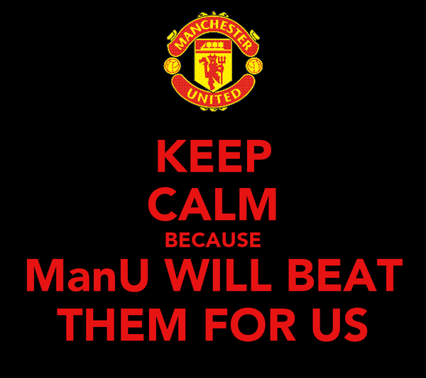 KEEP CALM BECAUSE ManU WILL BEAT THEM FOR US