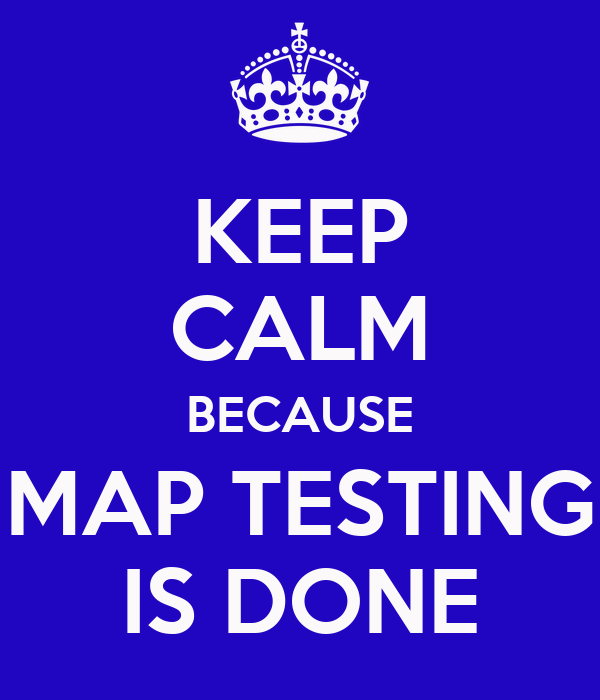 KEEP CALM BECAUSE MAP TESTING IS DONE