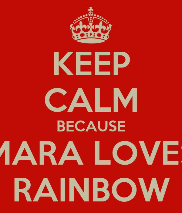 KEEP CALM BECAUSE MARA LOVES RAINBOW