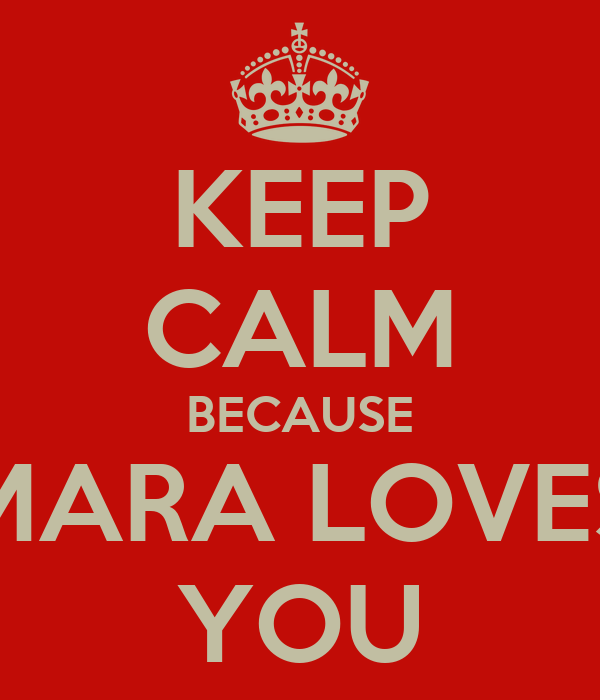 KEEP CALM BECAUSE MARA LOVES YOU