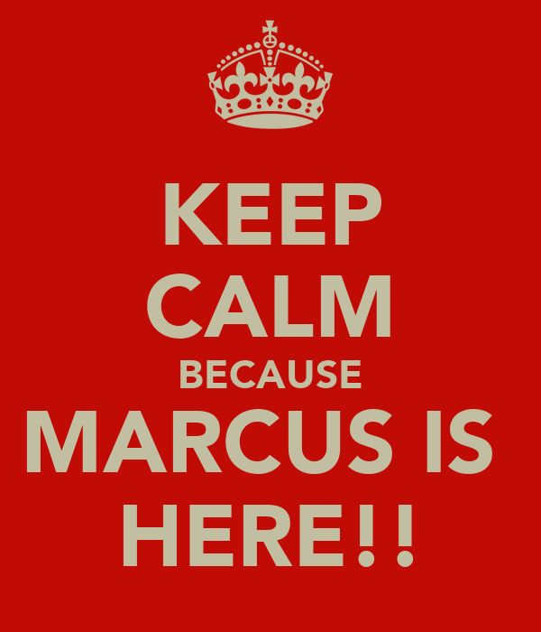 KEEP CALM BECAUSE MARCUS IS  HERE!!