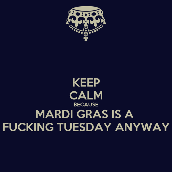 KEEP CALM BECAUSE MARDI GRAS IS A  FUCKING TUESDAY ANYWAY