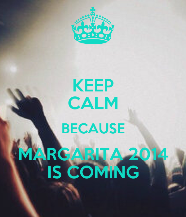KEEP CALM BECAUSE MARGARITA 2014 IS COMING