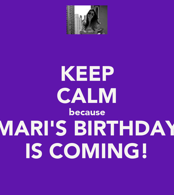 KEEP CALM because MARI'S BIRTHDAY IS COMING!
