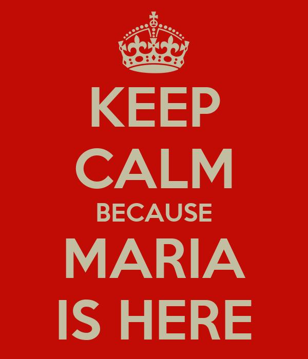KEEP CALM BECAUSE MARIA IS HERE