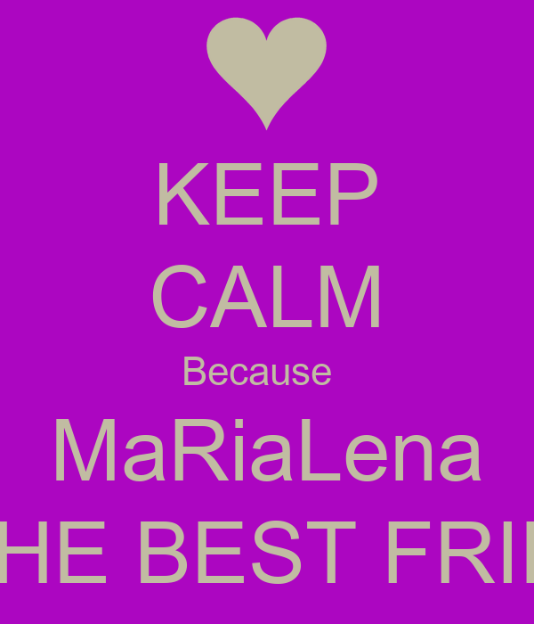 KEEP CALM Because   MaRiaLena IS THE BEST FRIEND