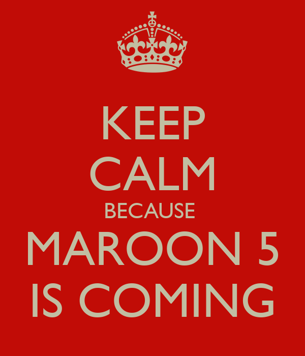 KEEP CALM BECAUSE  MAROON 5 IS COMING