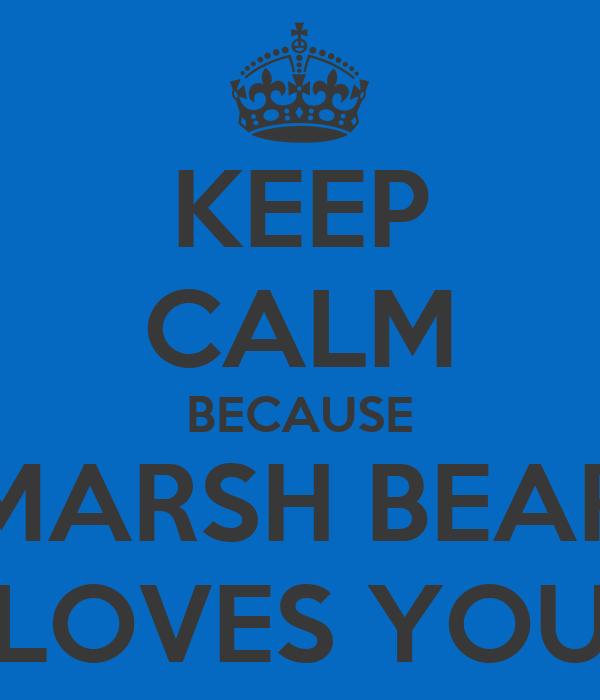 KEEP CALM BECAUSE MARSH BEAR LOVES YOU