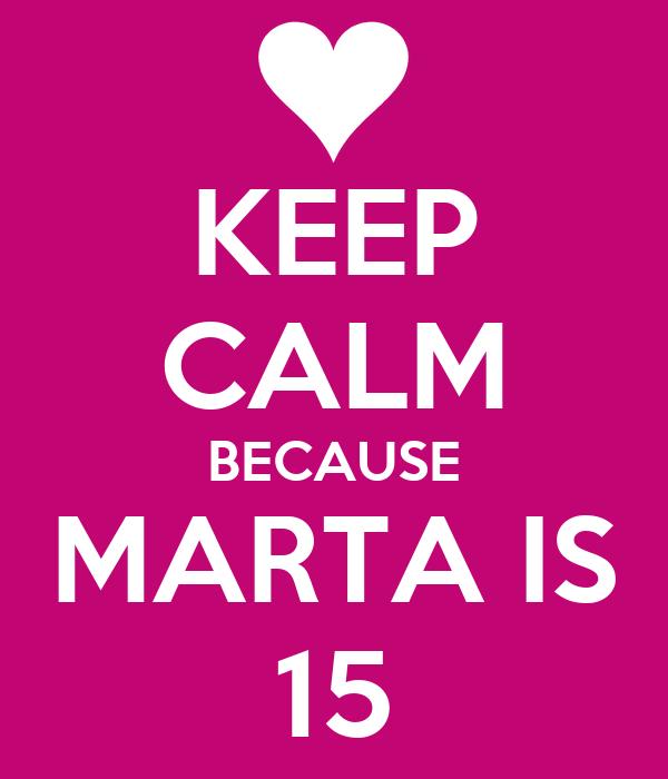 KEEP CALM BECAUSE MARTA IS 15