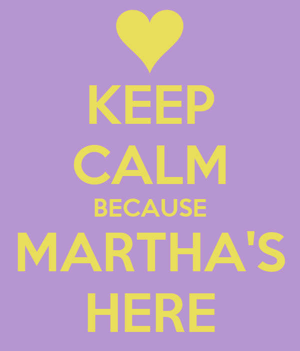 KEEP CALM BECAUSE MARTHA'S HERE
