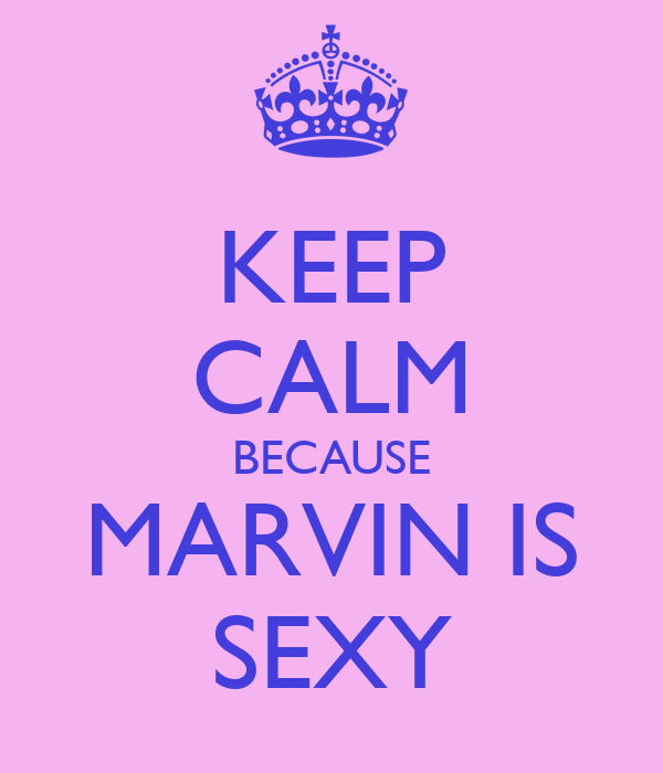 KEEP CALM BECAUSE MARVIN IS SEXY
