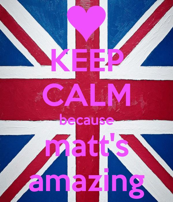 KEEP CALM because matt's amazing