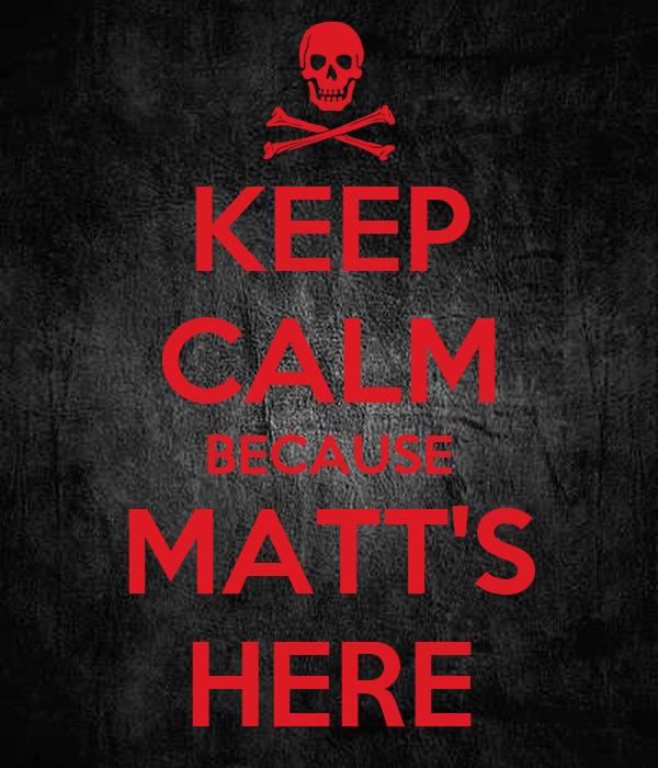 KEEP CALM BECAUSE MATT'S HERE