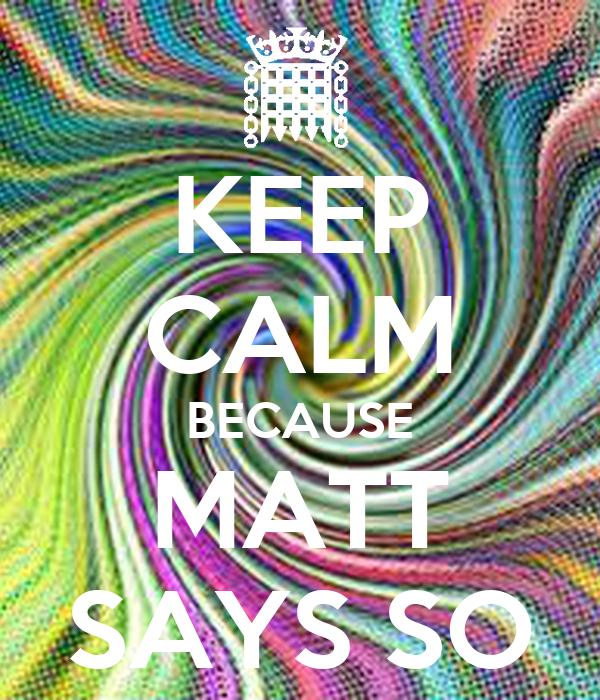 KEEP CALM BECAUSE MATT SAYS SO