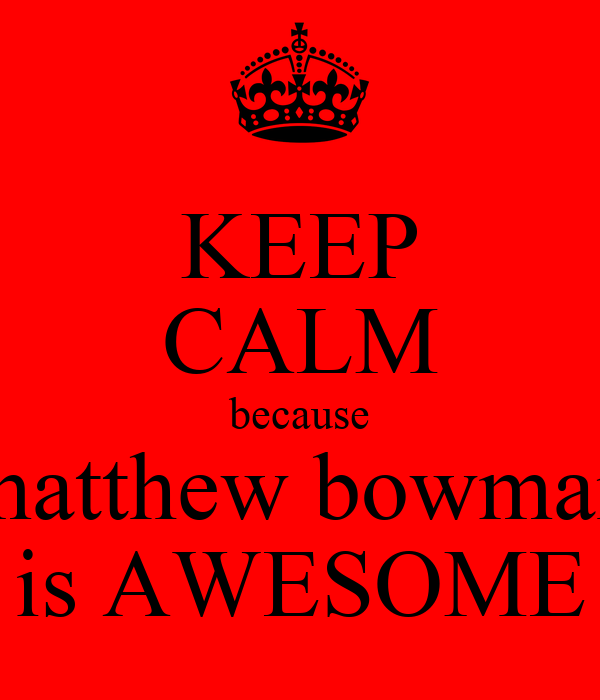 KEEP CALM because matthew bowman is AWESOME