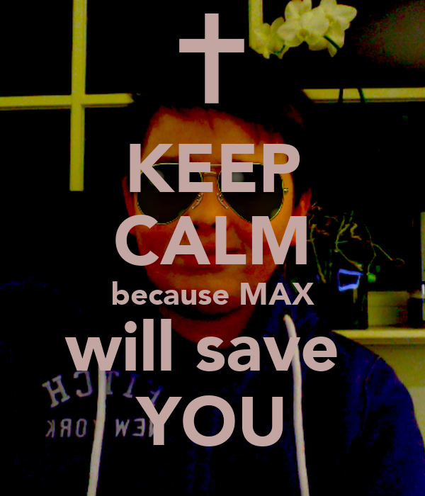 KEEP CALM because MAX will save  YOU