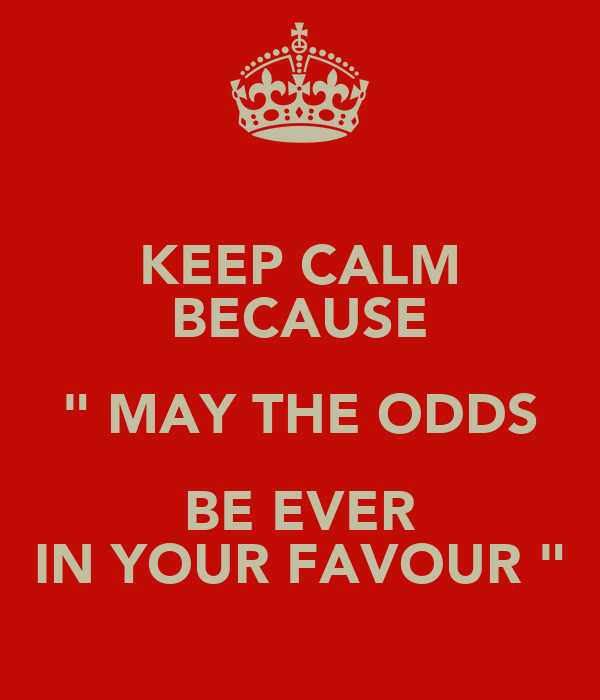 """KEEP CALM BECAUSE """" MAY THE ODDS BE EVER IN YOUR FAVOUR """""""