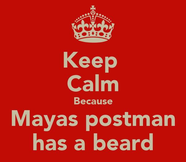Keep  Calm Because Mayas postman has a beard