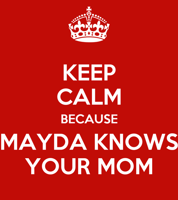 KEEP CALM BECAUSE MAYDA KNOWS YOUR MOM