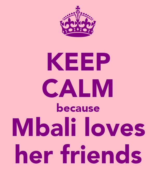 KEEP CALM because Mbali loves her friends