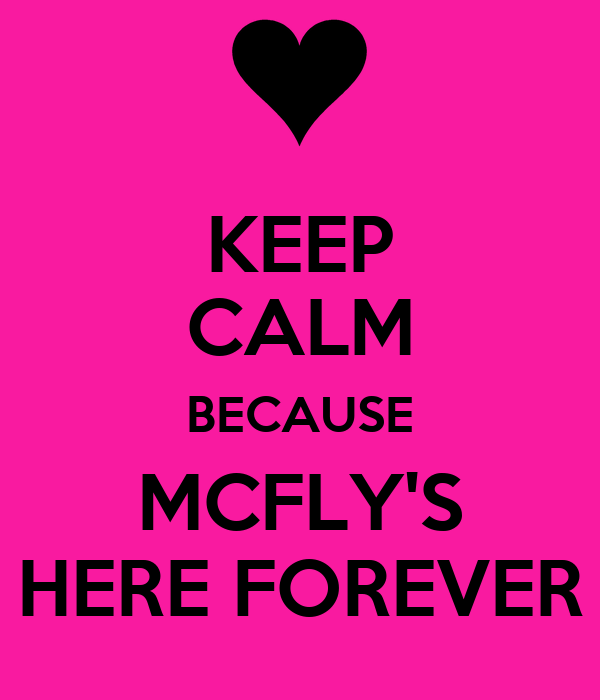 KEEP CALM BECAUSE MCFLY'S HERE FOREVER