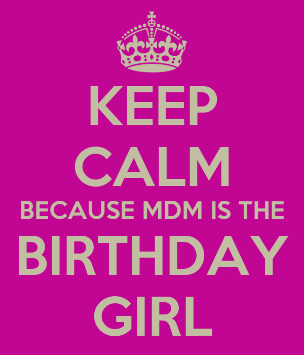 KEEP CALM BECAUSE MDM IS THE BIRTHDAY GIRL
