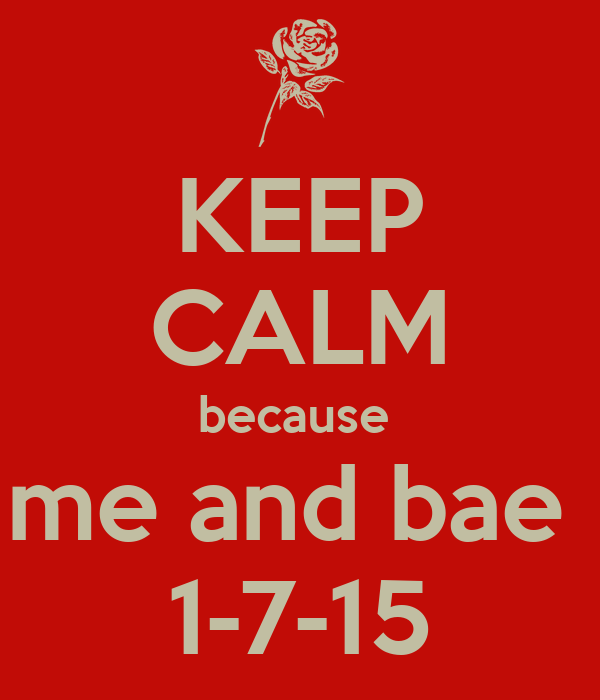 KEEP CALM because  me and bae  1-7-15