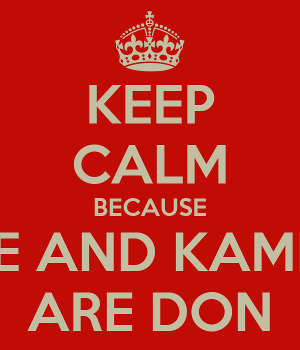 KEEP CALM BECAUSE ME AND KAMIL  ARE DON