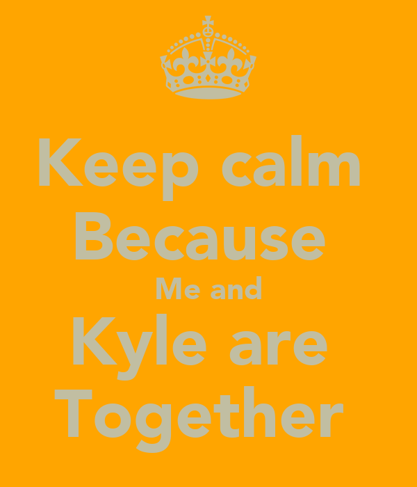 Keep calm  Because  Me and Kyle are  Together