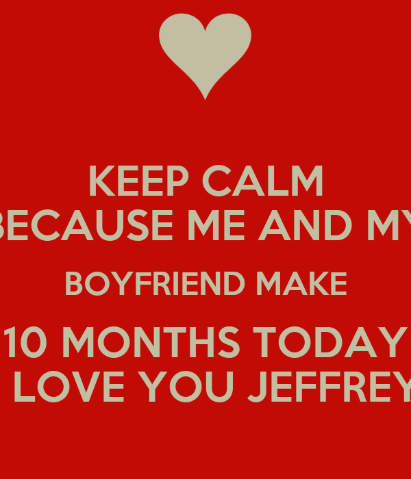 KEEP CALM BECAUSE ME AND MY BOYFRIEND MAKE 10 MONTHS TODAY I LOVE YOU JEFFREY