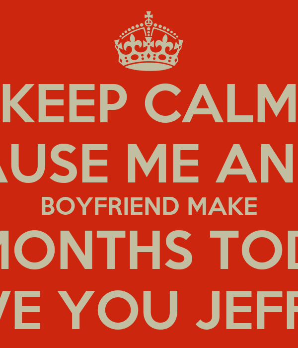 KEEP CALM BECAUSE ME AND MY BOYFRIEND MAKE 10 MONTHS TODAY I LOVE YOU JEFFREY!