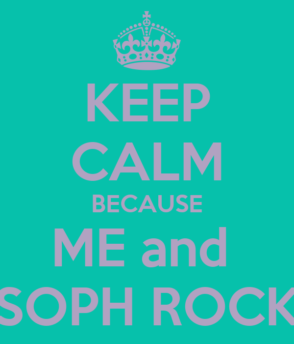 KEEP CALM BECAUSE ME and  SOPH ROCK