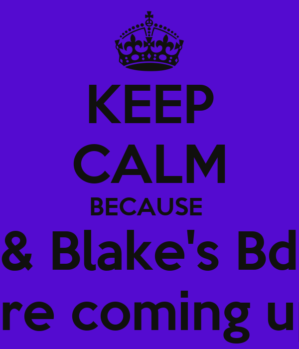 KEEP CALM BECAUSE  Me & Blake's Bdays  Are coming up