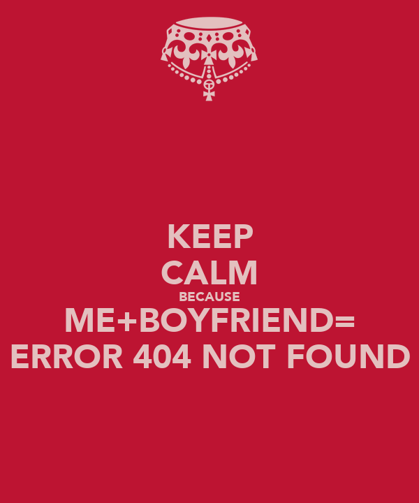 KEEP CALM BECAUSE ME+BOYFRIEND= ERROR 404 NOT FOUND