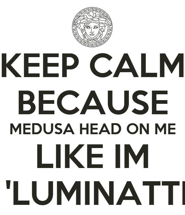 KEEP CALM BECAUSE MEDUSA HEAD ON ME LIKE IM  'LUMINATTI