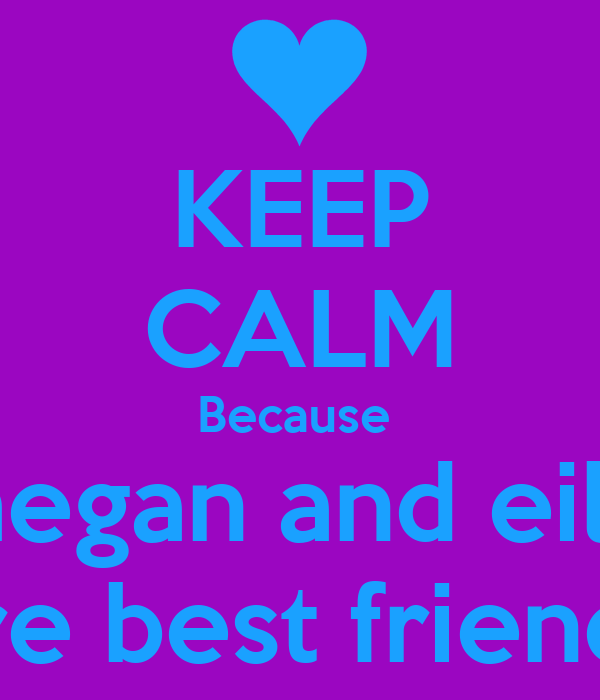 KEEP CALM Because  megan and eilis are best friends
