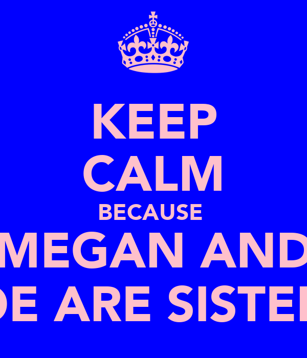 KEEP CALM BECAUSE  MEGAN AND ZOE ARE SISTERS