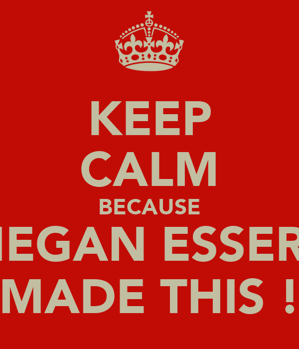 KEEP CALM BECAUSE MEGAN ESSERY MADE THIS !