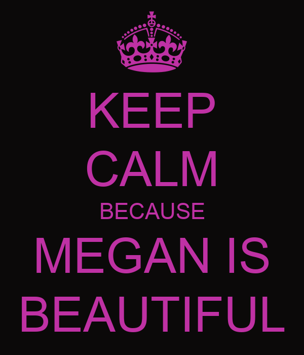KEEP CALM BECAUSE MEGAN IS BEAUTIFUL