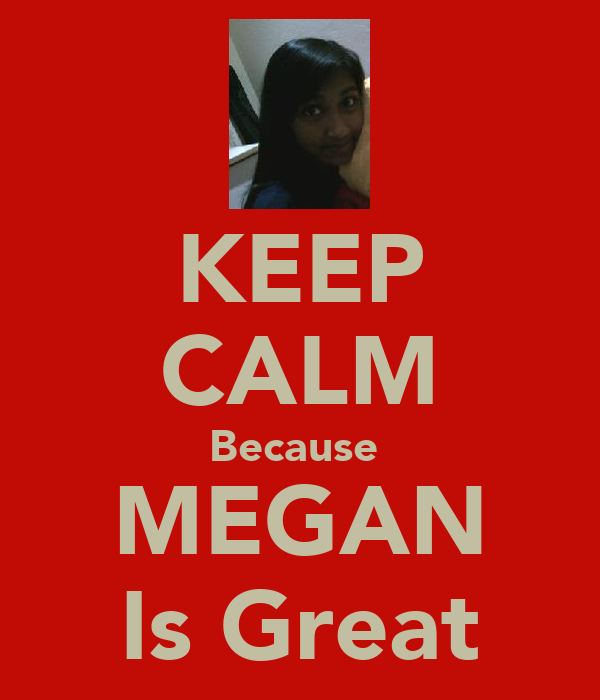 KEEP CALM Because  MEGAN Is Great