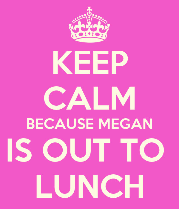 KEEP CALM BECAUSE MEGAN IS OUT TO  LUNCH